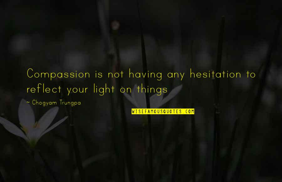 Richness By Heart Quotes By Chogyam Trungpa: Compassion is not having any hesitation to reflect