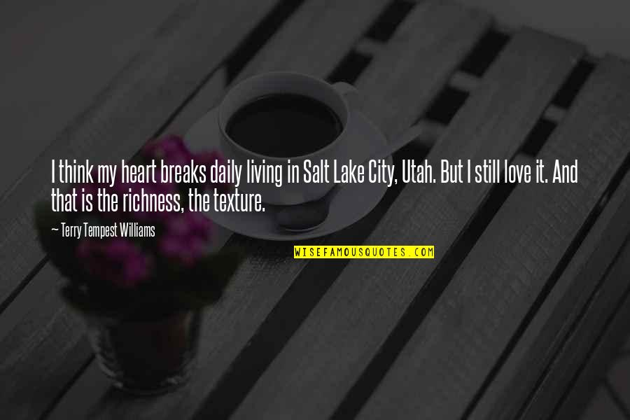 Richness By Heart Quotes By Terry Tempest Williams: I think my heart breaks daily living in