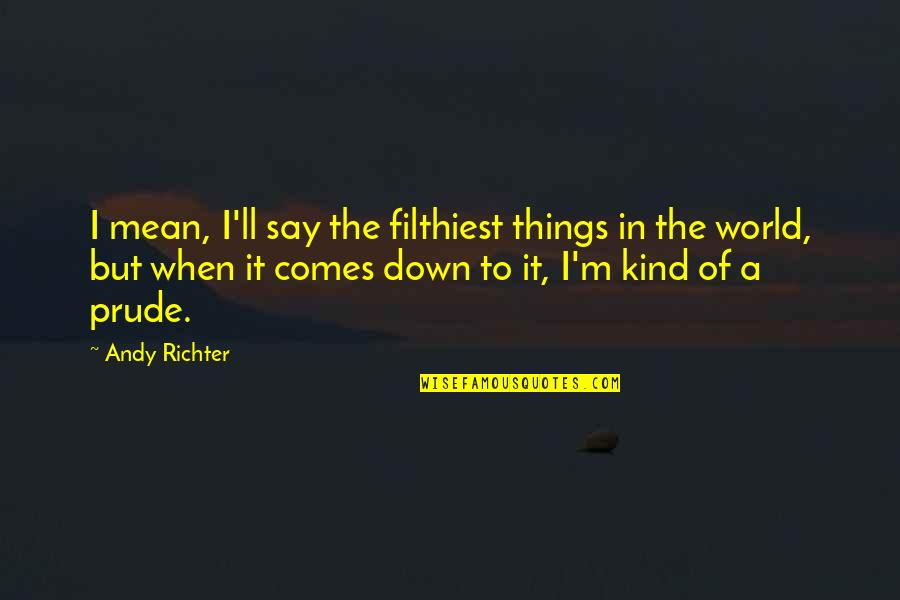 Richter's Quotes By Andy Richter: I mean, I'll say the filthiest things in