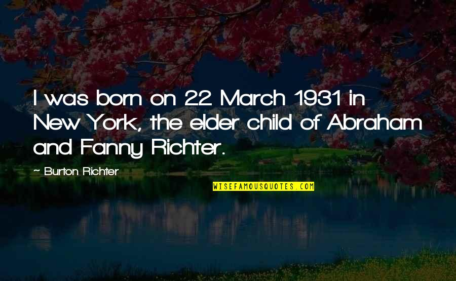 Richter's Quotes By Burton Richter: I was born on 22 March 1931 in