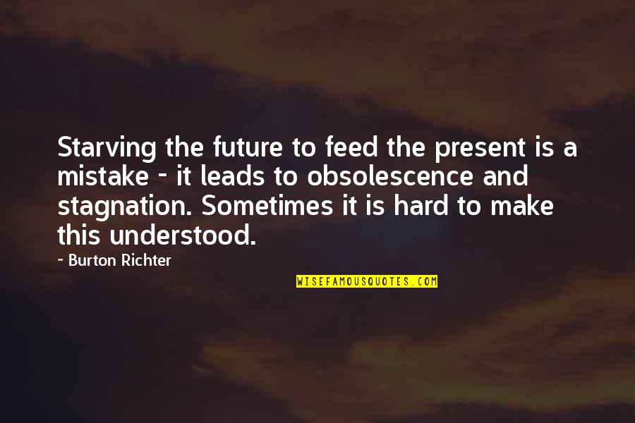 Richter's Quotes By Burton Richter: Starving the future to feed the present is