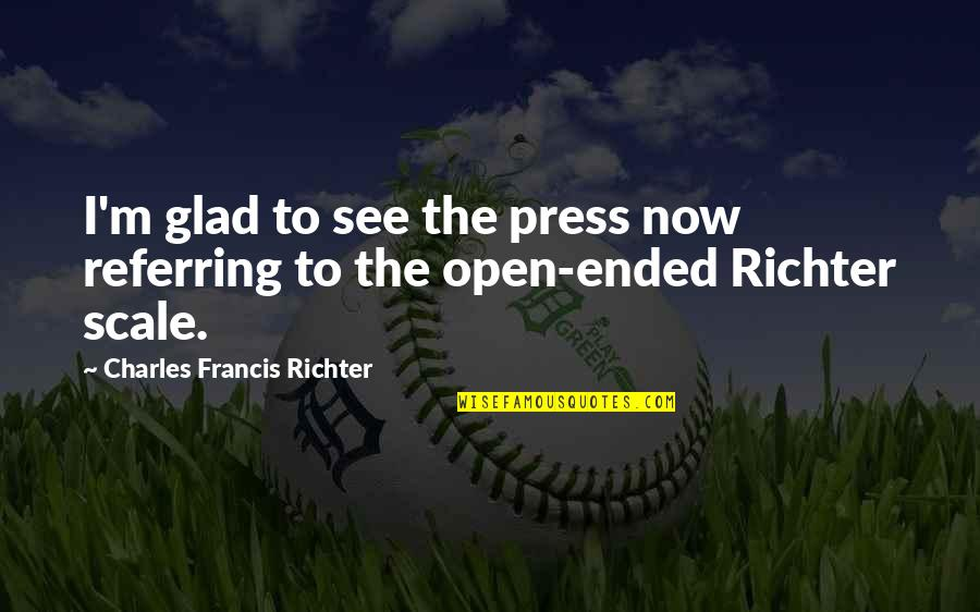 Richter's Quotes By Charles Francis Richter: I'm glad to see the press now referring