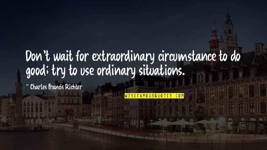 Richter's Quotes By Charles Francis Richter: Don't wait for extraordinary circumstance to do good;