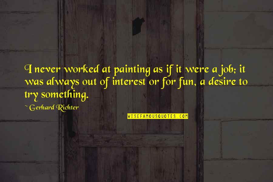 Richter's Quotes By Gerhard Richter: I never worked at painting as if it