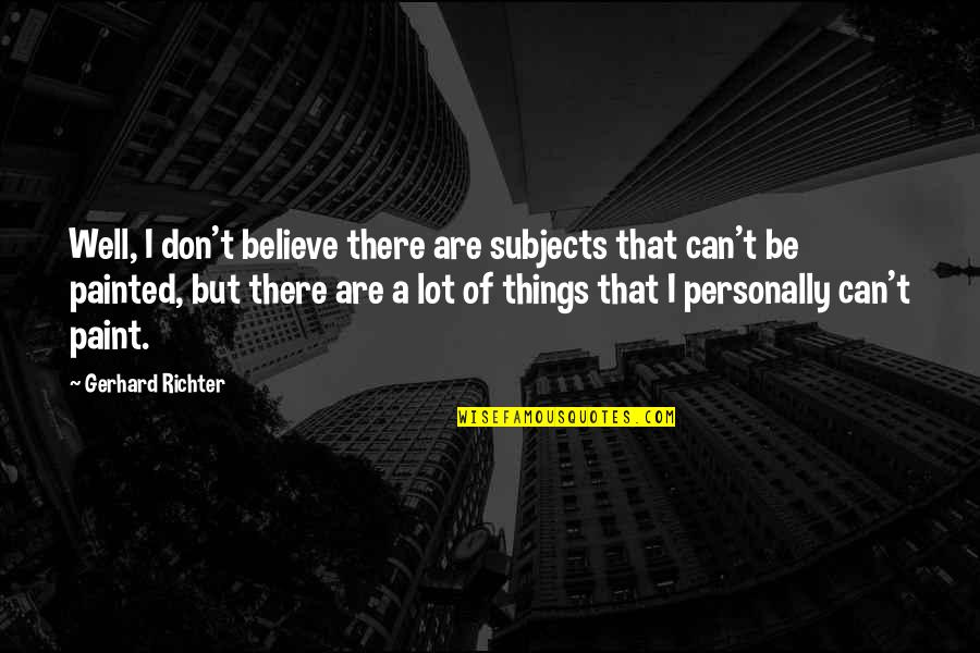 Richter's Quotes By Gerhard Richter: Well, I don't believe there are subjects that
