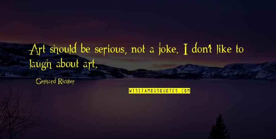 Richter's Quotes By Gerhard Richter: Art should be serious, not a joke. I