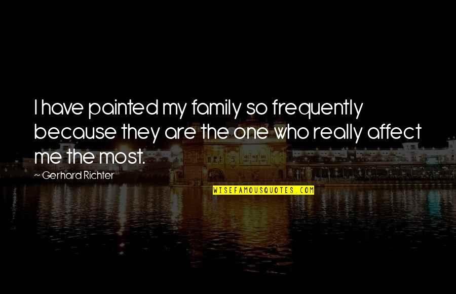 Richter's Quotes By Gerhard Richter: I have painted my family so frequently because