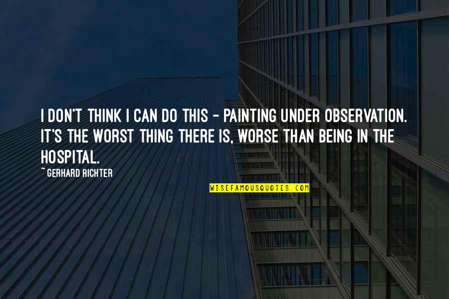 Richter's Quotes By Gerhard Richter: I don't think I can do this -