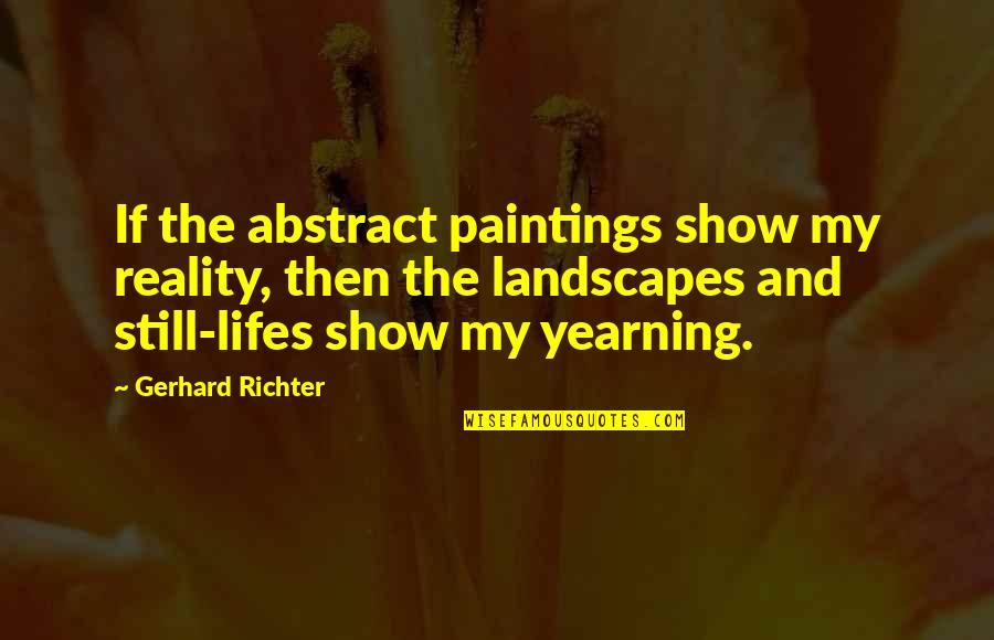 Richter's Quotes By Gerhard Richter: If the abstract paintings show my reality, then