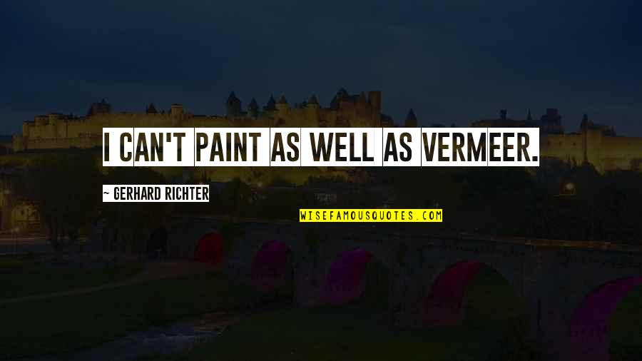 Richter's Quotes By Gerhard Richter: I can't paint as well as Vermeer.