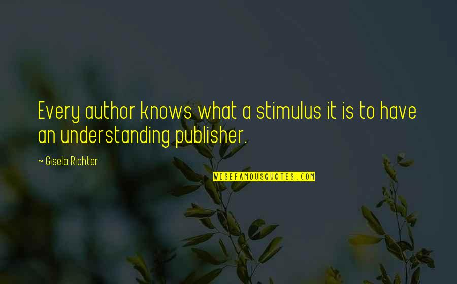 Richter's Quotes By Gisela Richter: Every author knows what a stimulus it is