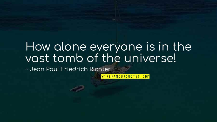 Richter's Quotes By Jean Paul Friedrich Richter: How alone everyone is in the vast tomb