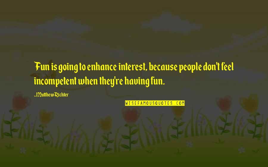 Richter's Quotes By Matthew Richter: Fun is going to enhance interest, because people