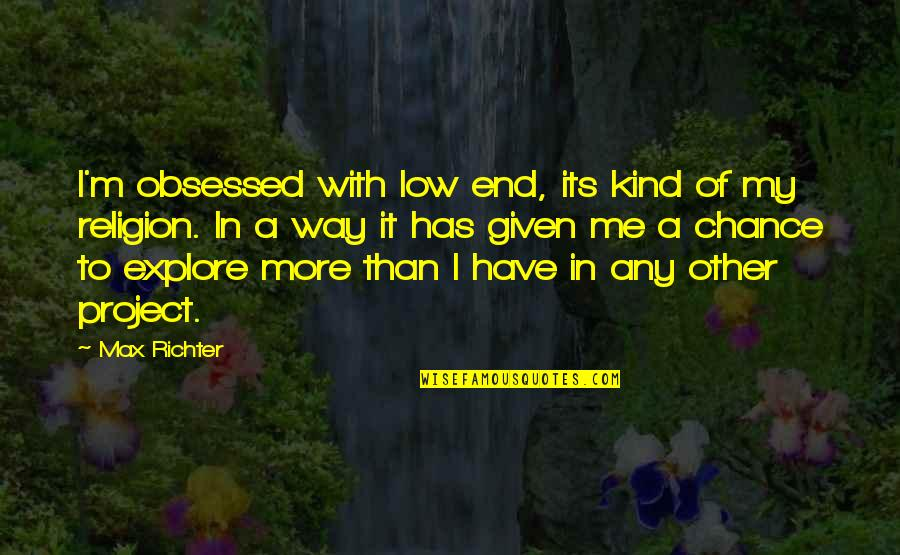 Richter's Quotes By Max Richter: I'm obsessed with low end, its kind of