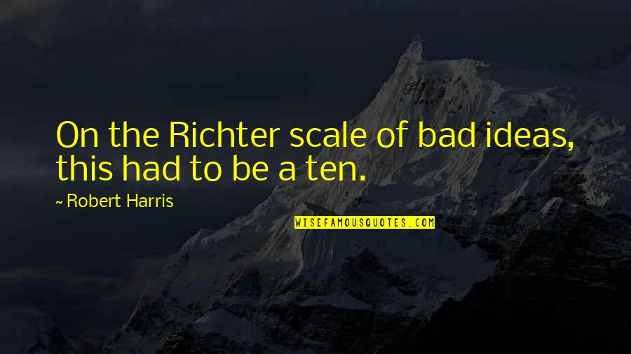 Richter's Quotes By Robert Harris: On the Richter scale of bad ideas, this
