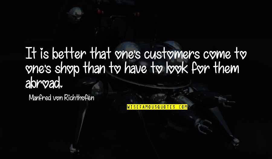 Richthofen Quotes By Manfred Von Richthofen: It is better that one's customers come to