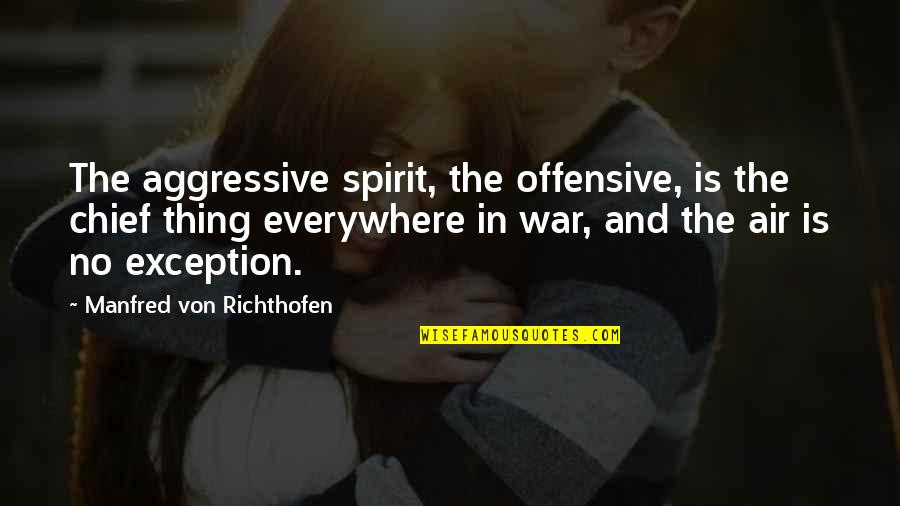 Richthofen Quotes By Manfred Von Richthofen: The aggressive spirit, the offensive, is the chief