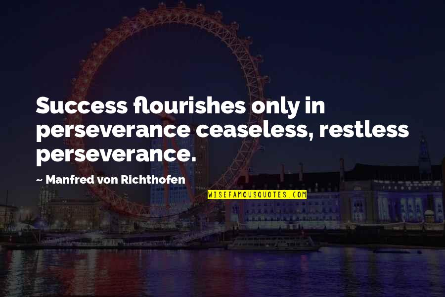 Richthofen Quotes By Manfred Von Richthofen: Success flourishes only in perseverance ceaseless, restless perseverance.