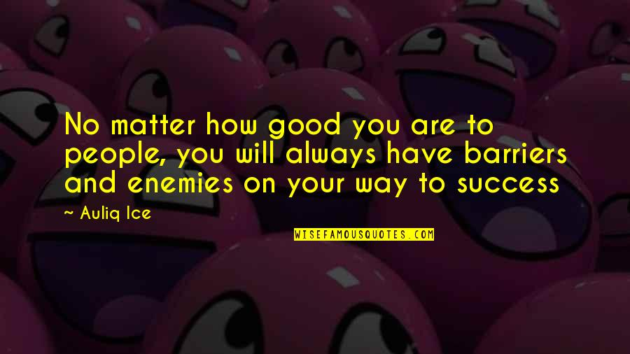 Ricing Quotes By Auliq Ice: No matter how good you are to people,