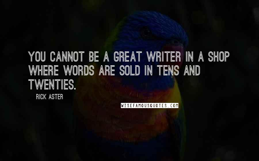 Rick Aster quotes: You cannot be a great writer in a shop where words are sold in tens and twenties.