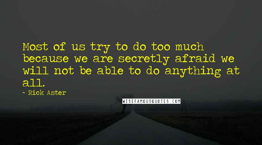 Rick Aster quotes: Most of us try to do too much because we are secretly afraid we will not be able to do anything at all.