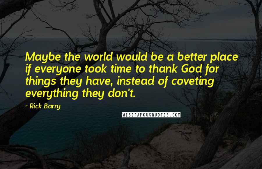 Rick Barry quotes: Maybe the world would be a better place if everyone took time to thank God for things they have, instead of coveting everything they don't.