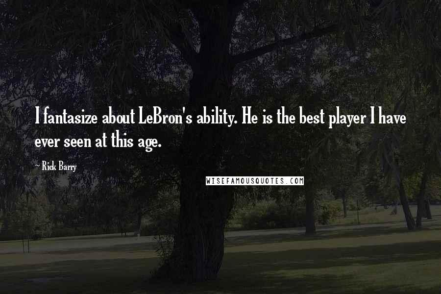 Rick Barry quotes: I fantasize about LeBron's ability. He is the best player I have ever seen at this age.