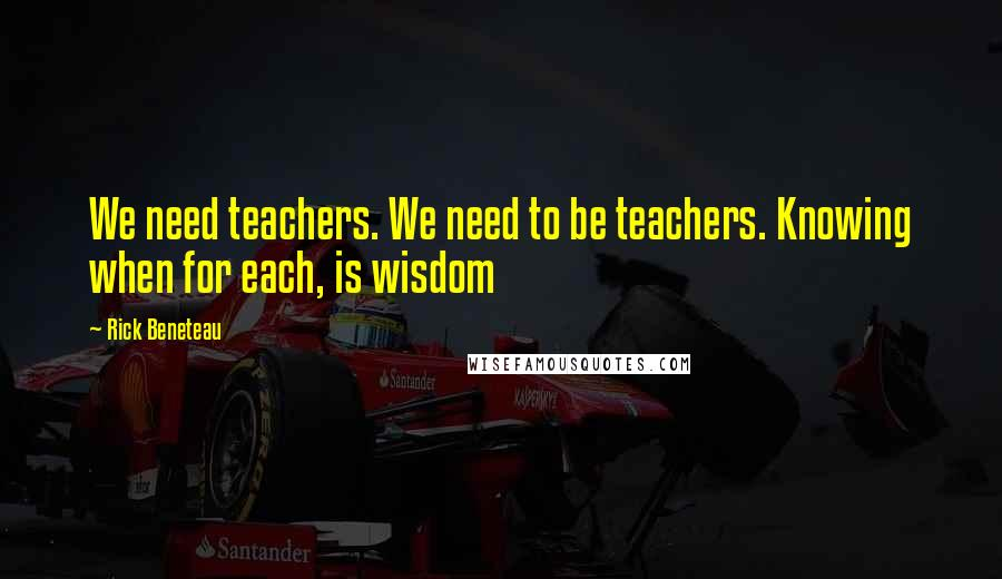 Rick Beneteau quotes: We need teachers. We need to be teachers. Knowing when for each, is wisdom