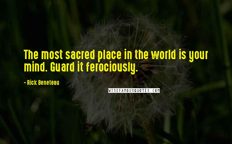 Rick Beneteau quotes: The most sacred place in the world is your mind. Guard it ferociously.