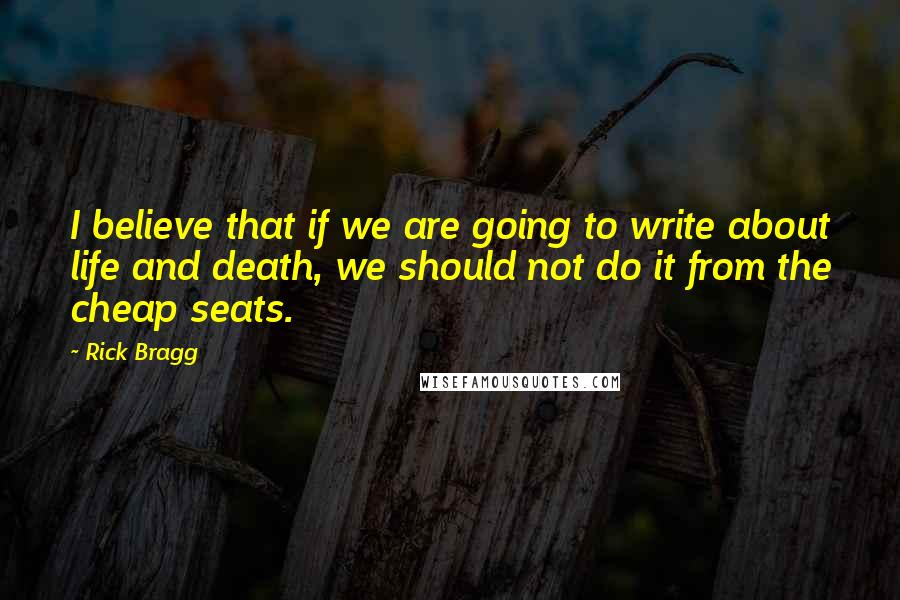 Rick Bragg quotes: I believe that if we are going to write about life and death, we should not do it from the cheap seats.