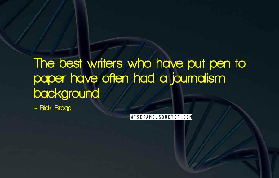 Rick Bragg quotes: The best writers who have put pen to paper have often had a journalism background.