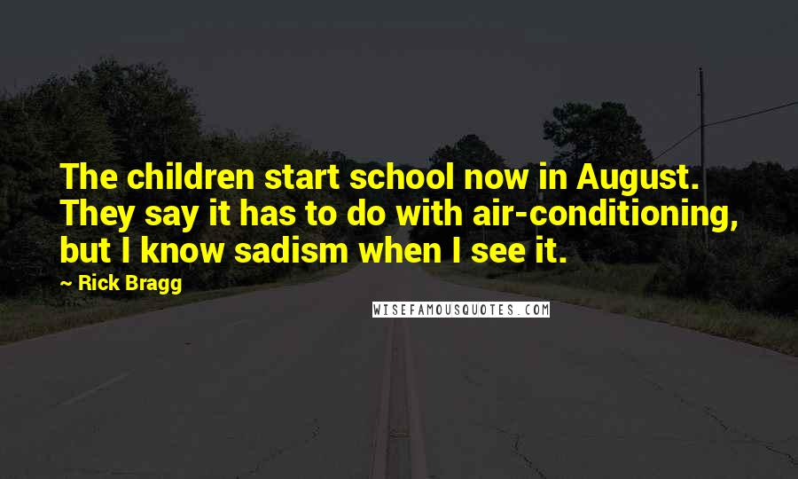 Rick Bragg quotes: The children start school now in August. They say it has to do with air-conditioning, but I know sadism when I see it.