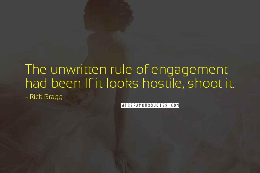 Rick Bragg quotes: The unwritten rule of engagement had been If it looks hostile, shoot it.
