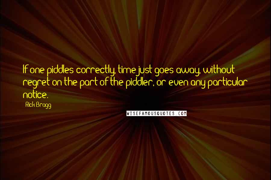 Rick Bragg quotes: If one piddles correctly, time just goes away, without regret on the part of the piddler, or even any particular notice.