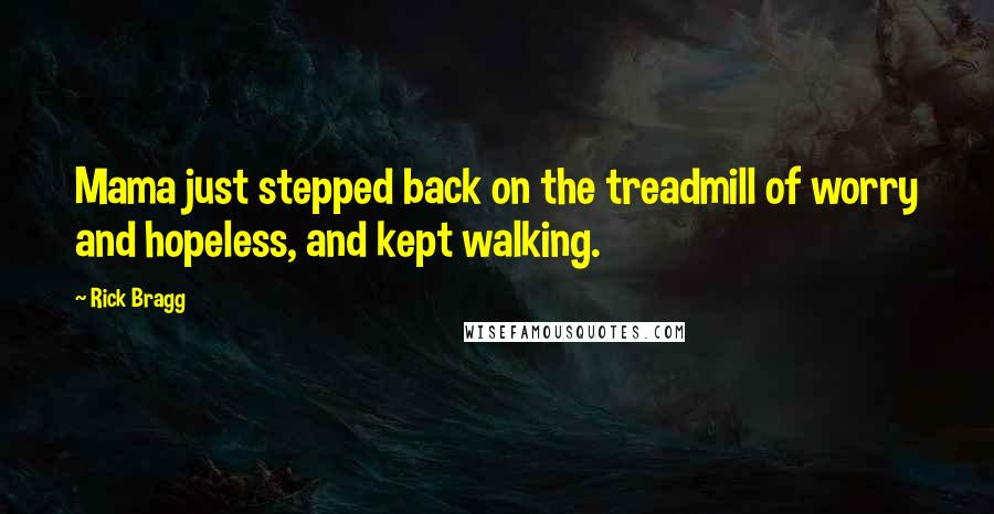 Rick Bragg quotes: Mama just stepped back on the treadmill of worry and hopeless, and kept walking.