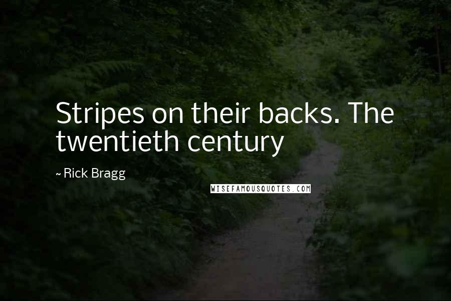 Rick Bragg quotes: Stripes on their backs. The twentieth century
