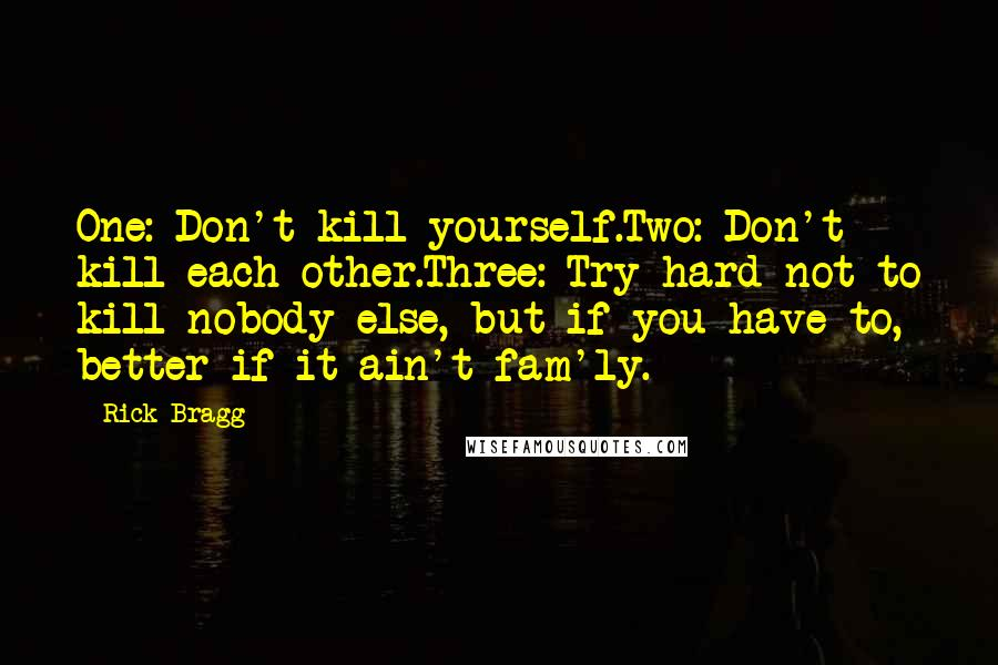 Rick Bragg quotes: One: Don't kill yourself.Two: Don't kill each other.Three: Try hard not to kill nobody else, but if you have to, better if it ain't fam'ly.