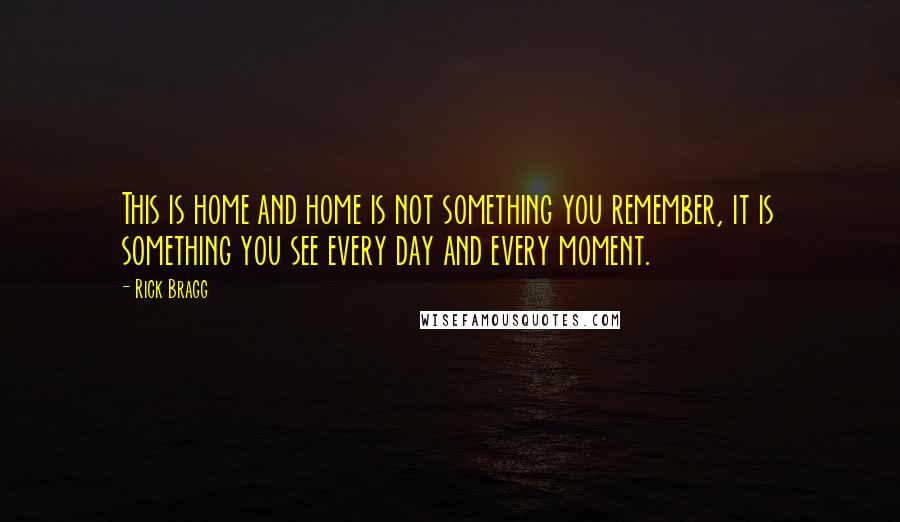Rick Bragg quotes: This is home and home is not something you remember, it is something you see every day and every moment.