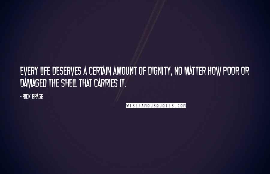 Rick Bragg quotes: Every life deserves a certain amount of dignity, no matter how poor or damaged the shell that carries it.