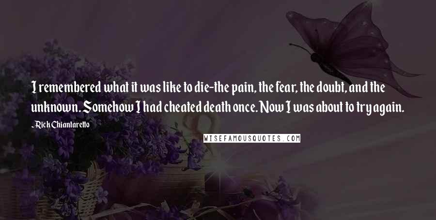 Rick Chiantaretto quotes: I remembered what it was like to die-the pain, the fear, the doubt, and the unknown. Somehow I had cheated death once. Now I was about to try again.