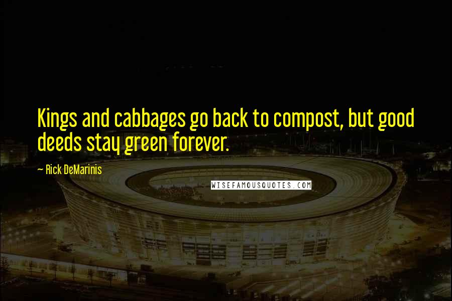 Rick DeMarinis quotes: Kings and cabbages go back to compost, but good deeds stay green forever.