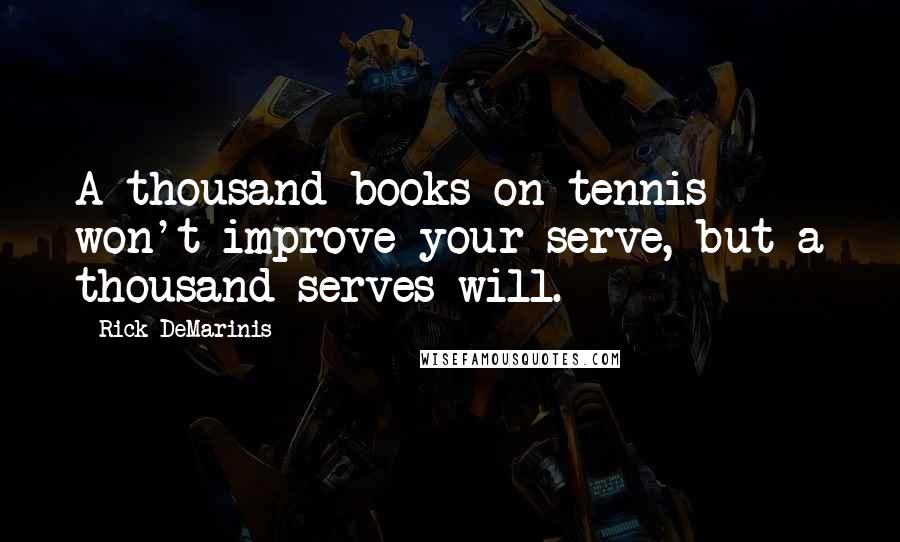 Rick DeMarinis quotes: A thousand books on tennis won't improve your serve, but a thousand serves will.