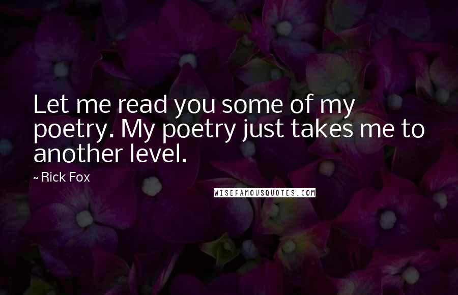 Rick Fox quotes: Let me read you some of my poetry. My poetry just takes me to another level.
