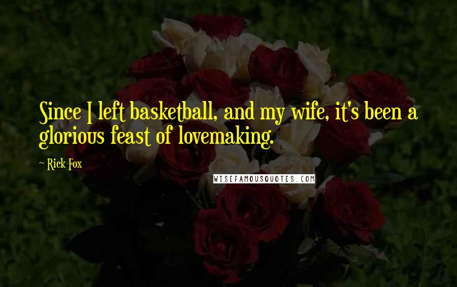 Rick Fox quotes: Since I left basketball, and my wife, it's been a glorious feast of lovemaking.