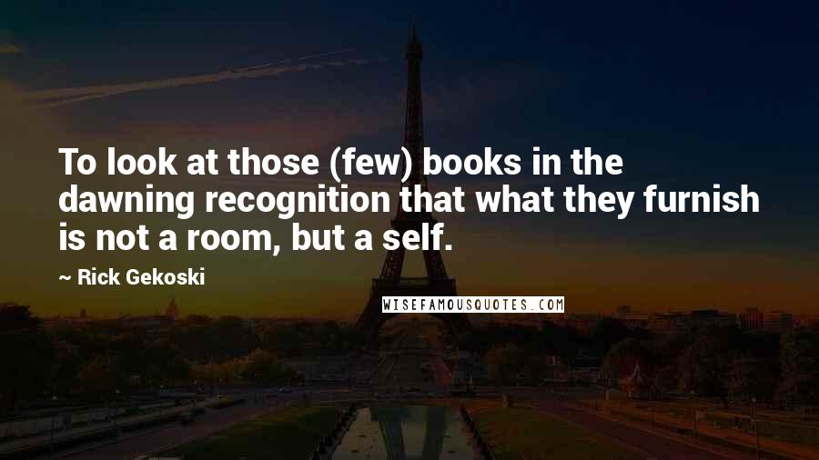 Rick Gekoski quotes: To look at those (few) books in the dawning recognition that what they furnish is not a room, but a self.