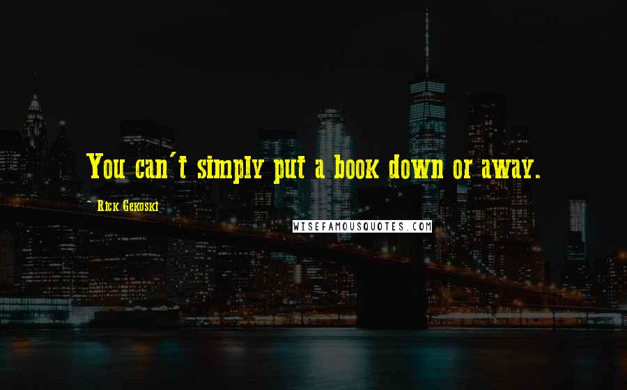 Rick Gekoski quotes: You can't simply put a book down or away.