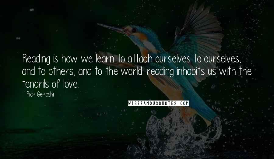 Rick Gekoski quotes: Reading is how we learn to attach ourselves to ourselves, and to others, and to the world: reading inhabits us with the tendrils of love.