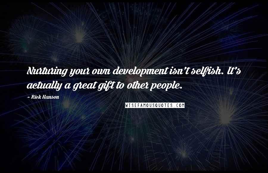 Rick Hanson quotes: Nurturing your own development isn't selfish. It's actually a great gift to other people.
