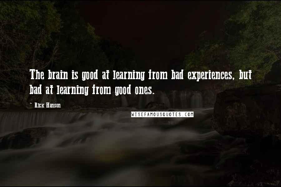 Rick Hanson quotes: The brain is good at learning from bad experiences, but bad at learning from good ones.
