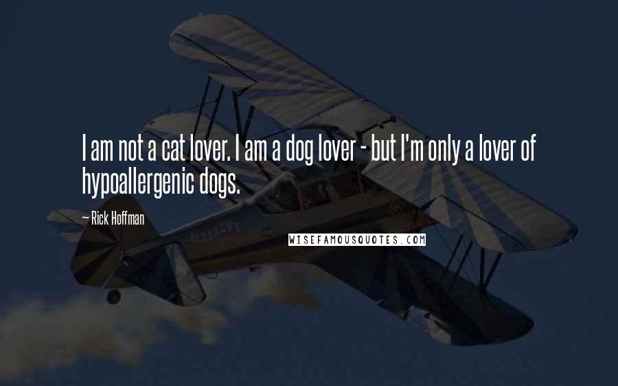 Rick Hoffman quotes: I am not a cat lover. I am a dog lover - but I'm only a lover of hypoallergenic dogs.
